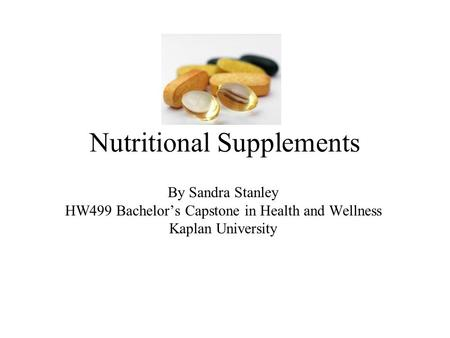 Nutritional Supplements By Sandra Stanley HW499 Bachelor's Capstone in Health and Wellness Kaplan University.