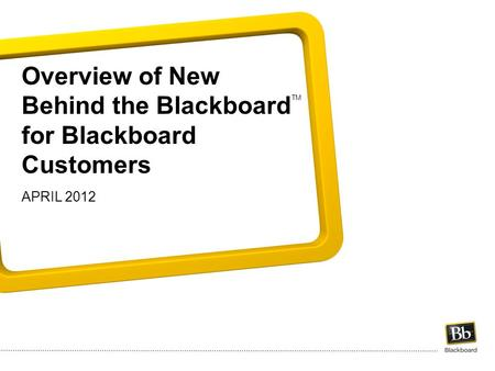 Overview of New Behind the Blackboard for Blackboard Customers APRIL 2012 TM.