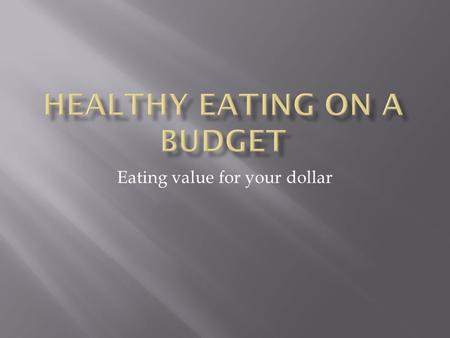 Eating value for your dollar.  Eating a healthy diet doesn't have to cost a fortune.  In fact you can eat delicious healthy food and save money!  By.