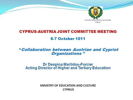 "CYPRUS-AUSTRIA JOINT COMMITTEE MEETING 6-7 October 1011 "" Collaboration between Austrian and Cypriot Organizations "" Dr Despina Martidou-Forcier Acting."