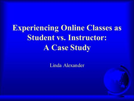 Experiencing Online Classes as Student vs. Instructor: A Case Study Linda Alexander.