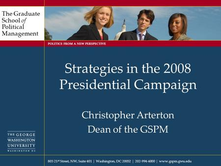 805 21 st Street, NW, Suite 401  Washington, DC 20052  202-994-6000  www.gspm.gwu.edu The Graduate School of Political Management POLITICS FROM A NEW.