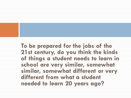 To be prepared for the jobs of the 21st century, do you think the kinds of things a student needs to learn in school are very similar, somewhat similar,