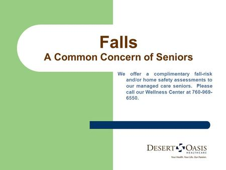 Falls A Common Concern of Seniors We offer a complimentary fall-risk and/or home safety assessments to our managed care seniors. Please call our Wellness.