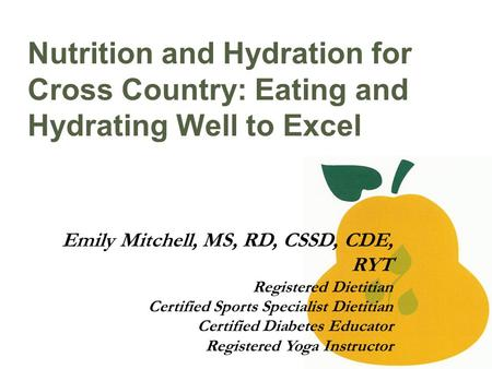 Nutrition and Hydration for Cross Country: Eating and Hydrating Well to Excel Emily Mitchell, MS, RD, CSSD, CDE, RYT Registered Dietitian Certified Sports.