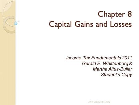 Chapter 8 Capital Gains and Losses Income Tax Fundamentals 2011 Gerald E. Whittenburg & Martha Altus-Buller Student's Copy 2011 Cengage Learning.