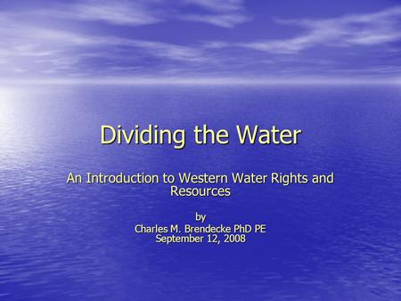 Dividing the Water An Introduction to Western Water Rights and Resources by Charles M. Brendecke PhD PE September 12, 2008.