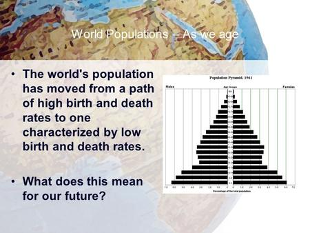 World Populations – As we age The world's population has moved from a path of high birth and death rates to one characterized by low birth and death rates.