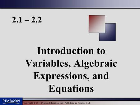 Copyright © 2011 Pearson Education, Inc. Publishing as Prentice Hall. 2.1 – 2.2 Introduction to Variables, Algebraic Expressions, and Equations.