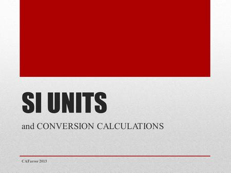 SI UNITS and CONVERSION CALCULATIONS CAFarrer 2013.