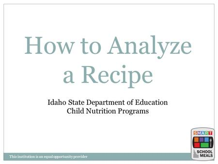 This institution is an equal opportunity provider How to Analyze a Recipe Idaho State Department of Education Child Nutrition Programs.