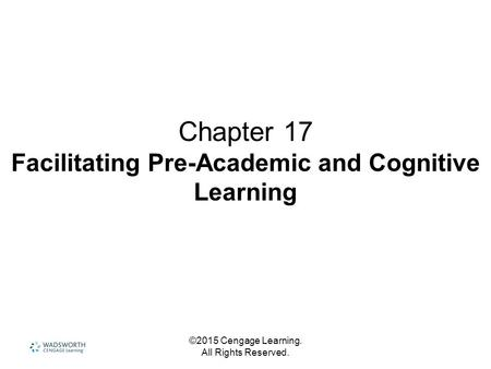 ©2015 Cengage Learning. All Rights Reserved. Chapter 17 Facilitating Pre-Academic and Cognitive Learning.