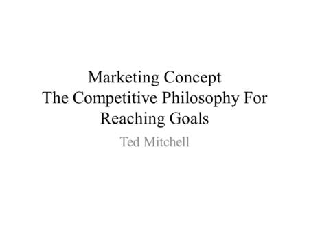 Marketing Concept The Competitive Philosophy For Reaching Goals Ted Mitchell.
