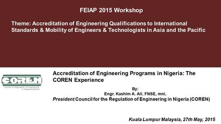 FEIAP 2015 Workshop October 2012 By: Engr. Kashim A. Ali, FNSE, mni, President, Council for the Regulation of Engineering in Nigeria (COREN) Theme: Accreditation.