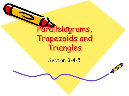 Parallelograms, Trapezoids and Triangles Section 3-4-5.