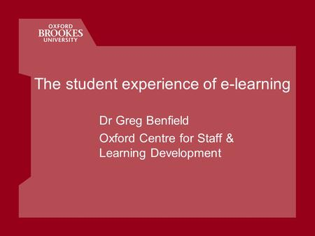 The student experience of e-learning Dr Greg Benfield Oxford Centre for Staff & Learning Development.