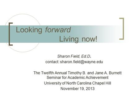 Looking forward Living now! Sharon <strong>Field</strong>, Ed.D. contact: The Twelfth Annual Timothy B. and Jane A. Burnett Seminar for Academic.