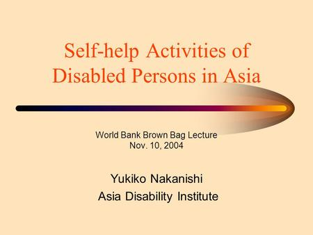 Self-help Activities of Disabled Persons in Asia World Bank Brown Bag Lecture Nov. 10, 2004 Yukiko Nakanishi Asia Disability Institute.
