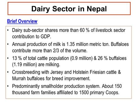 Dairy Sector in Nepal Dairy sub-sector shares more than 60 % of livestock sector contribution to GDP. Annual production of milk is 1.35 million metric.