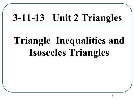 1 3-11-13 Unit 2 Triangles Triangle Inequalities and Isosceles Triangles.