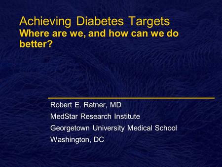 Achieving Diabetes Targets Where are we, and how can we do better? Robert E. Ratner, MD MedStar Research Institute Georgetown University Medical School.