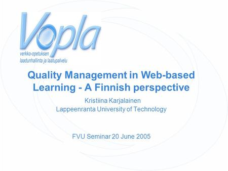 Quality Management in Web-based Learning - A Finnish perspective Kristiina Karjalainen Lappeenranta University of Technology FVU Seminar 20 June 2005.