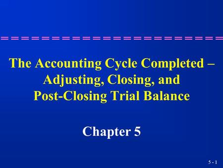 The Accounting Cycle Completed – Adjusting, Closing, and Post-Closing Trial Balance Chapter 5 2.