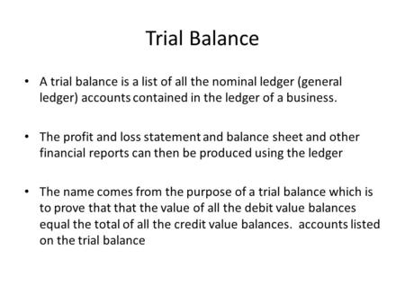 Trial Balance A trial balance is a list of all the nominal ledger (general ledger) accounts contained in the ledger of a business. The profit and loss.