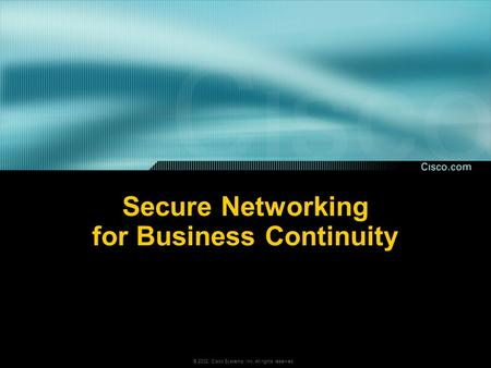 © 2002, Cisco <strong>Systems</strong>, Inc. All rights reserved. <strong>Secure</strong> Networking for Business Continuity.