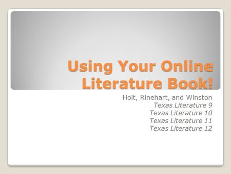 Using Your Online Literature Book! Holt, Rinehart, and Winston Texas Literature 9 Texas Literature 10 Texas Literature 11 Texas Literature 12.