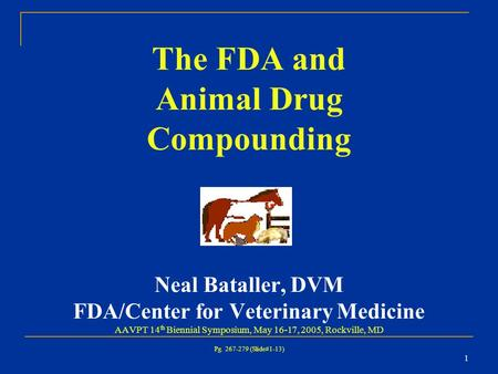 1 The FDA and Animal Drug Compounding Neal Bataller, DVM FDA/Center for Veterinary Medicine AAVPT 14 th Biennial Symposium, May 16-17, 2005, Rockville,
