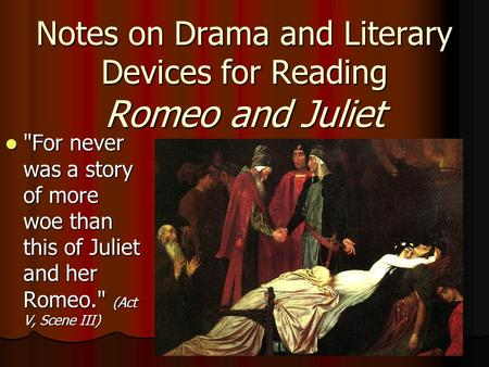 Notes on Drama and Literary Devices for Reading Romeo and Juliet For never was a story of more woe than this of Juliet and her Romeo. (Act V, Scene III)