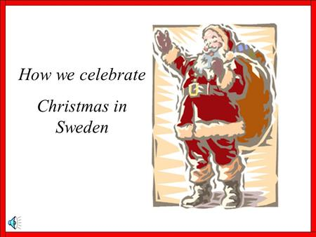 How we celebrate Christmas in Sweden. Advent On the first Sunday in Advent it is traditional to put up Christmas decorations both in the home and around.