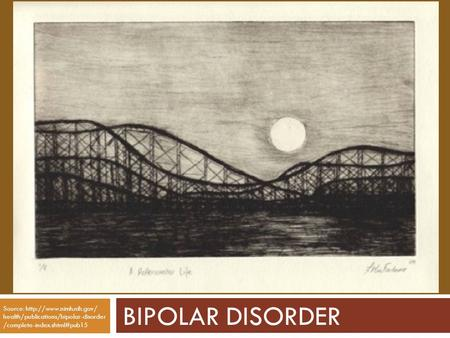 BIPOLAR DISORDER Source:  health/publications/bipolar-disorder /complete-index.shtml#pub15.