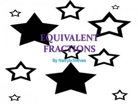 EQUIVALENT FRACTIONS By Nairyly Nieves.