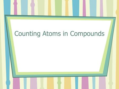 Counting Atoms in Compounds. Chemical Formulas All the elements have symbols that are listed on the periodic table. Some elements have one letter and.