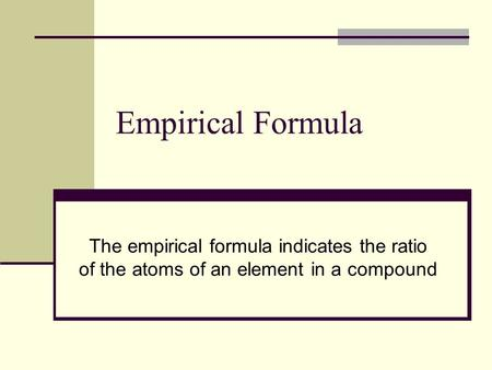 Empirical Formula The empirical formula indicates the ratio of the atoms of an element in a compound.