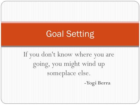 If you don't know where you are going, you might wind up someplace else. -Yogi Berra Goal Setting.