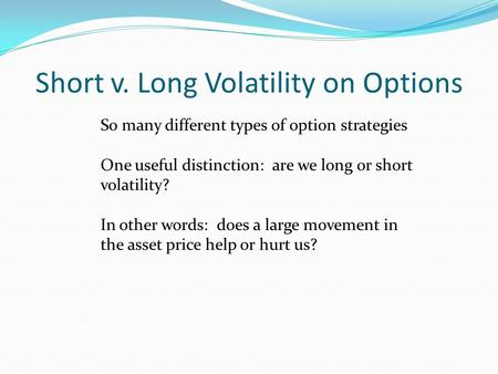 Short v. Long Volatility on Options So many different types of option strategies One useful distinction: are we long or short volatility? In other words: