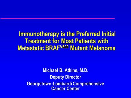 Immunotherapy is the Preferred Initial Treatment for Most Patients with Metastatic BRAF V600 Mutant Melanoma Michael B. Atkins, M.D. Deputy Director Georgetown-Lombardi.
