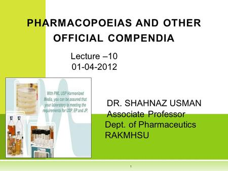 Lecture –10 01-04-2012 DR. SHAHNAZ USMAN Associate Professor Dept. of Pharmaceutics RAKMHSU PHARMACOPOEIAS AND OTHER OFFICIAL COMPENDIA 1.