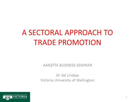 A SECTORAL APPROACH TO TRADE PROMOTION AANZFTA BUSINESS SEMINAR Dr Val Lindsay Victoria University of Wellington 1.