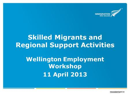 Skilled Migrants and Regional Support Activities Wellington Employment Workshop 11 April 2013.