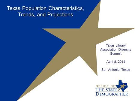 Texas Library Association Diversity Summit April 8, 2014 San Antonio, Texas Texas Population Characteristics, Trends, and Projections.