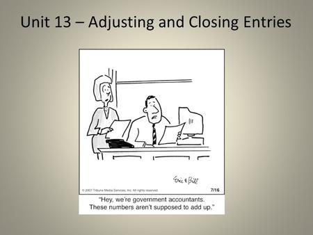Unit 13 – Adjusting and Closing Entries. Previously… All adjustments were made on the work sheet. The ledger accounts have not yet been changed. (currently,
