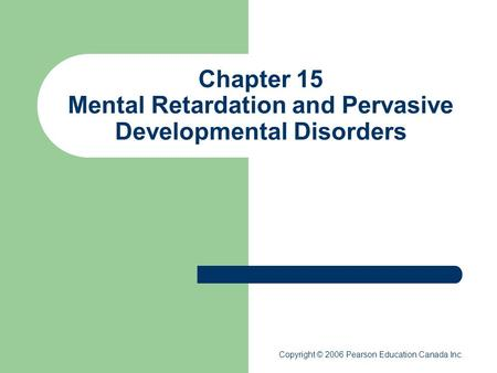 Chapter 15 Mental Retardation and Pervasive Developmental Disorders Copyright © 2006 Pearson Education Canada Inc.