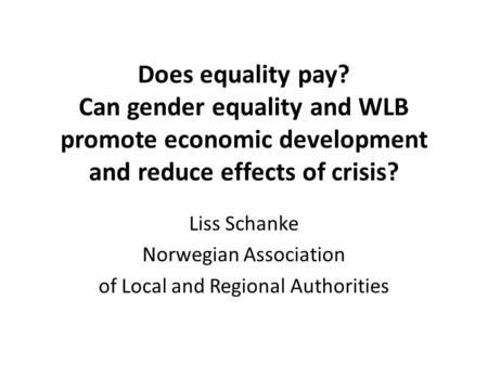 Does equality pay? Can gender equality and WLB promote economic development and reduce effects of crisis? Liss Schanke Norwegian Association of Local and.