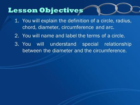 1.You will explain the definition of a circle, radius, chord, diameter, circumference and arc. 2.You will name and label the terms of a circle. 3.You will.