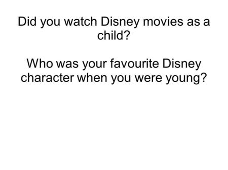 Did you watch Disney movies as a child? Who was your favourite Disney character when you were young?