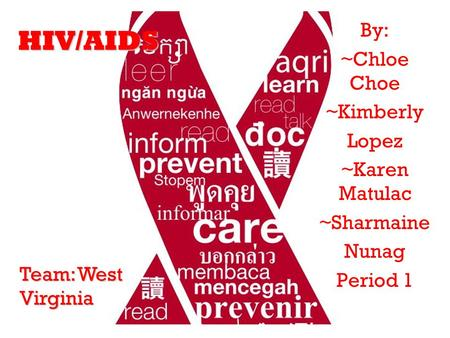HIV/AIDS By: ~Chloe Choe ~Kimberly Lopez ~Karen Matulac ~Sharmaine